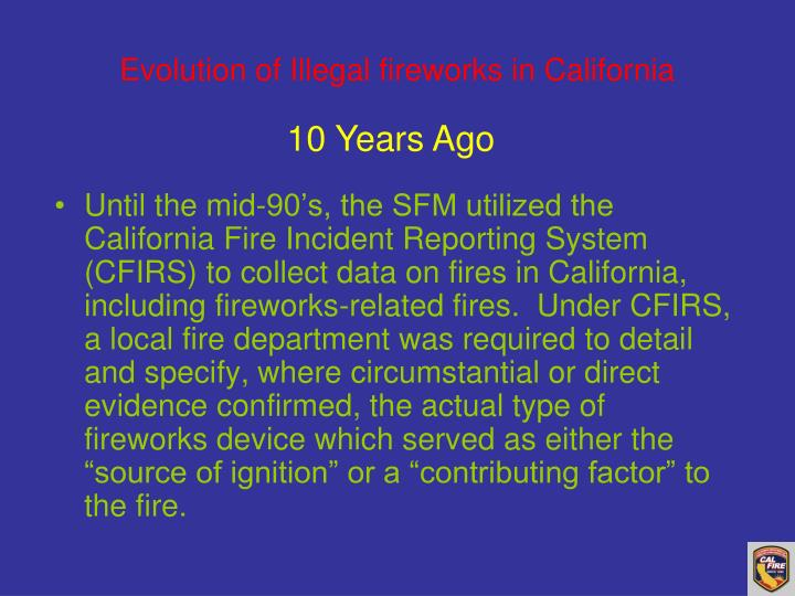 "Until the mid-90's, the SFM utilized the California Fire Incident Reporting System (CFIRS) to collect data on fires in California, including fireworks-related fires.  Under CFIRS, a local fire department was required to detail and specify, where circumstantial or direct evidence confirmed, the actual type of fireworks device which served as either the ""source of ignition"" or a ""contributing factor"" to the fire."