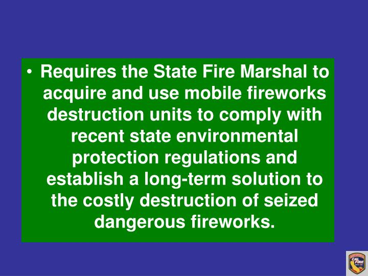 Requires the State Fire Marshal to acquire and use mobile fireworks destruction units to comply with recent state environmental protection regulations and establish a long-term solution to the costly destruction of seized dangerous fireworks.