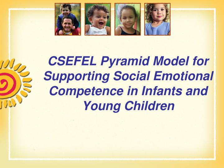 csefel pyramid model for supporting social emotional competence in infants and young children