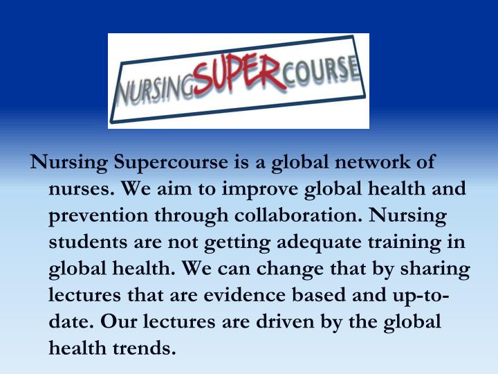 Nursing Supercourse is a global network of nurses. We aim to improve global health and prevention through collaboration. Nursing students are not getting adequate training in global health. We can change that by sharing lectures that are evidence based and up-to-date. Our lectures are driven by the global health trends.