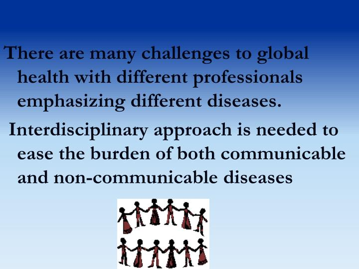 There are many challenges to global health with different professionals emphasizing different diseases.