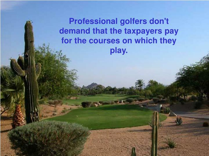 Professional golfers don't demand that the taxpayers pay for the courses on which they play.