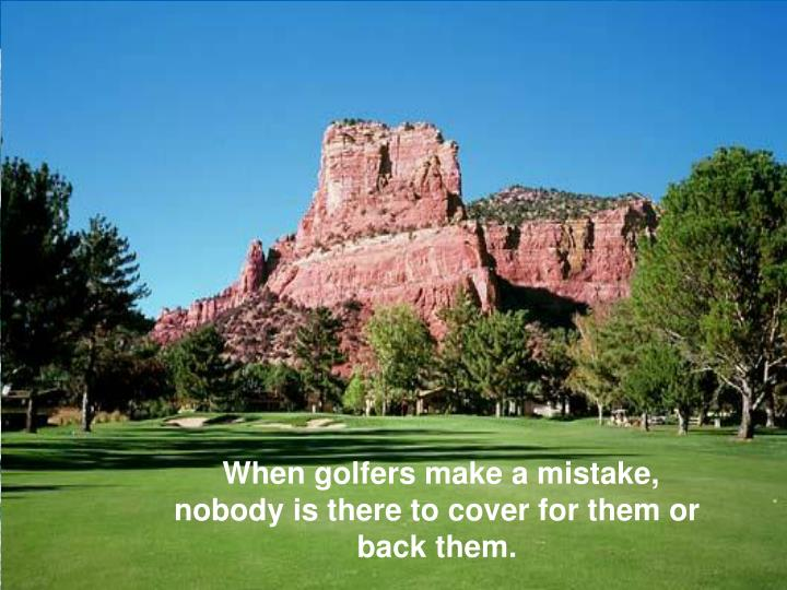When golfers make a mistake, nobody is there to cover for them or back them.