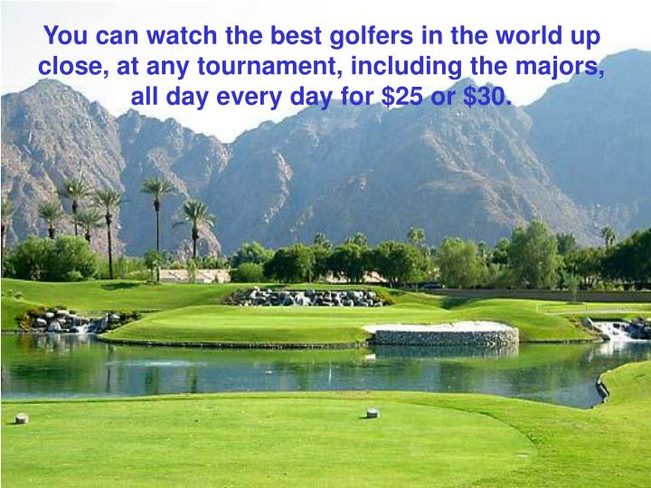 You can watch the best golfers in the world up close, at any tournament, including the majors, all day every day for $25 or $30.