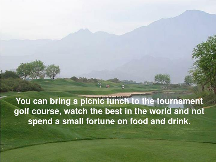 You can bring a picnic lunch to the tournament golf course, watch the best in the world and not spend a small fortune on food and drink.