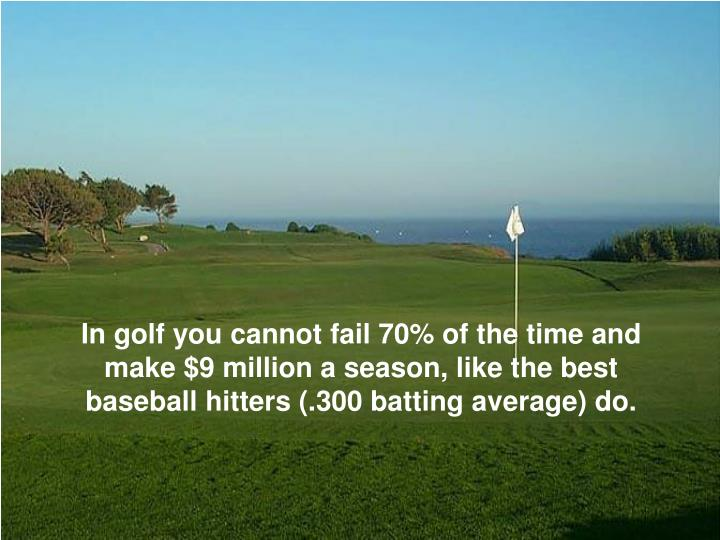 In golf you cannot fail 70% of the time and make $9 million a season, like the best baseball hitters (.300 batting average) do.