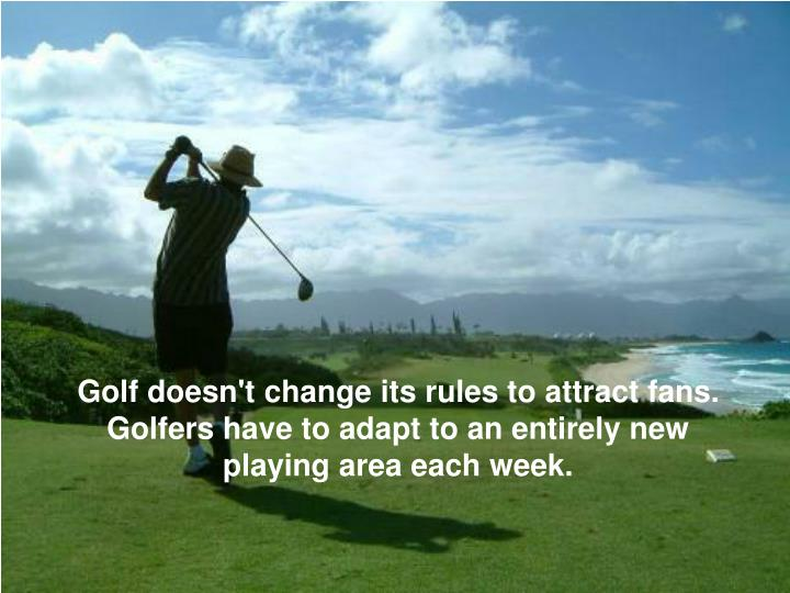 Golf doesn't change its rules to attract fans. Golfers have to adapt to an entirely new playing area each week.