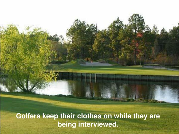Golfers keep their clothes on while they are being interviewed.