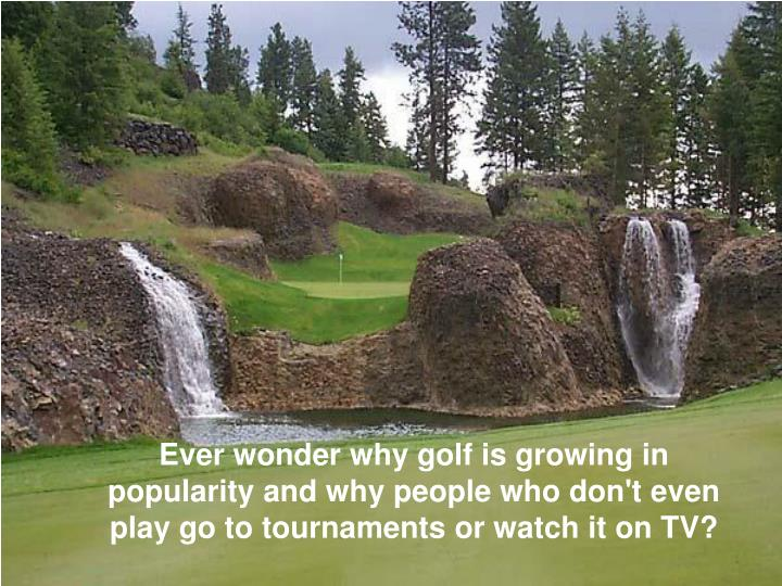 Ever wonder why golf is growing in popularity and why people who don't even play go to tournaments o...