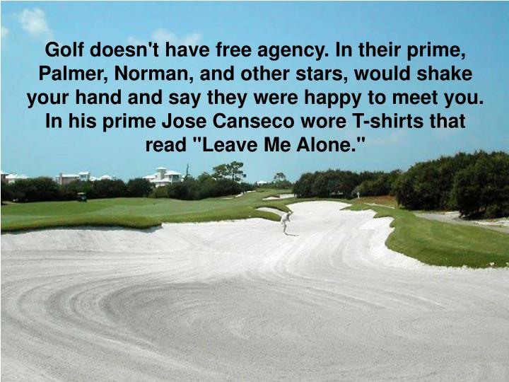 "Golf doesn't have free agency. In their prime, Palmer, Norman, and other stars, would shake your hand and say they were happy to meet you. In his prime Jose Canseco wore T-shirts that read ""Leave Me Alone."""