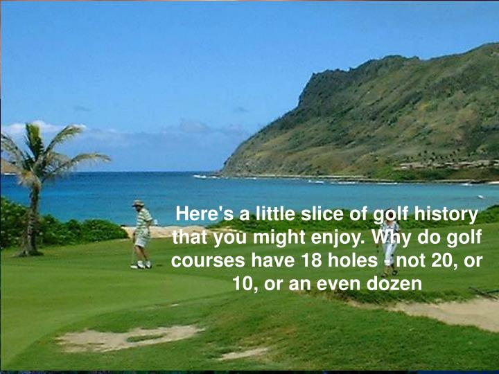 Here's a little slice of golf history that you might enjoy. Why do golf courses have 18 holes - not 20, or 10, or an even dozen