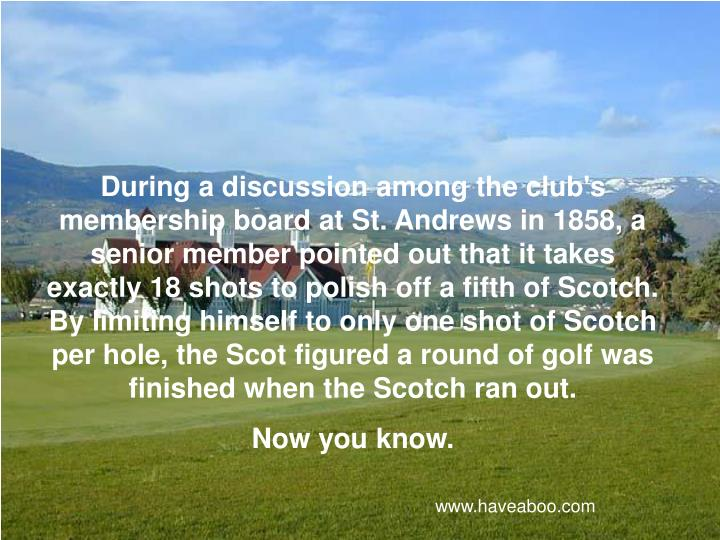During a discussion among the club's membership board at St. Andrews in 1858, a senior member pointed out that it takes exactly 18 shots to polish off a fifth of Scotch. By limiting himself to only one shot of Scotch per hole, the Scot figured a round of golf was finished when the Scotch ran out.