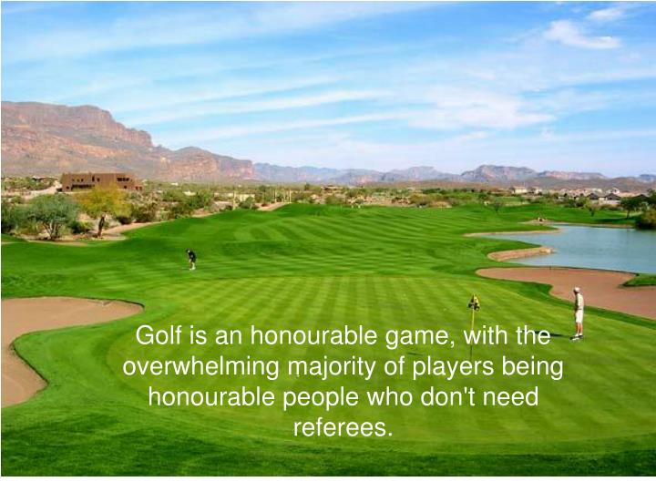 Golf is an honourable game, with the overwhelming majority of players being honourable people who don't need referees.