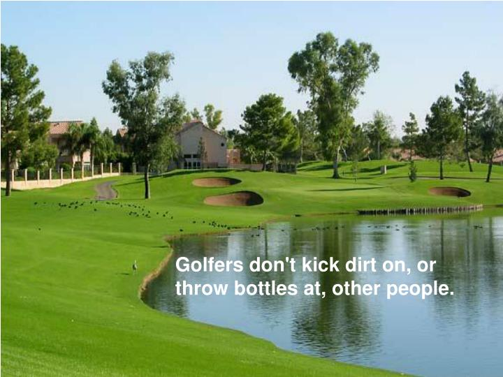 Golfers don't kick dirt on, or throw bottles at, other people.