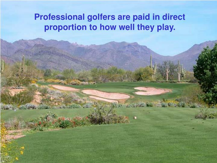 Professional golfers are paid in direct proportion to how well they play.