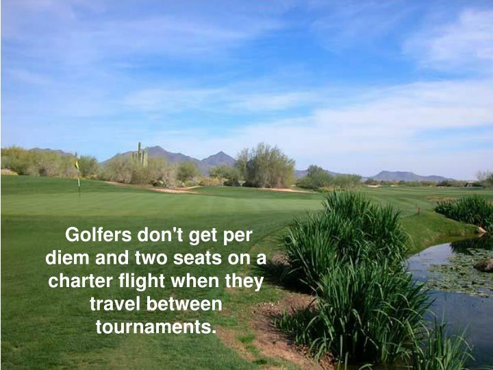 Golfers don't get per diem and two seats on a charter flight when they travel between tournaments.