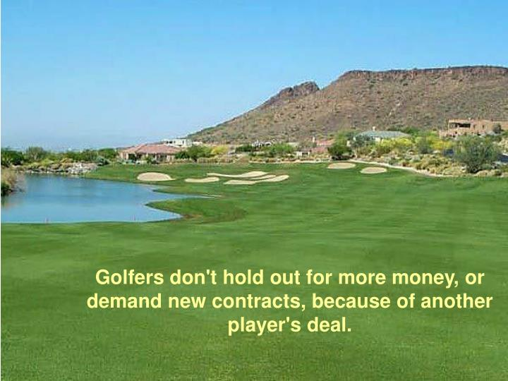 Golfers don't hold out for more money, or demand new contracts, because of another player's deal.
