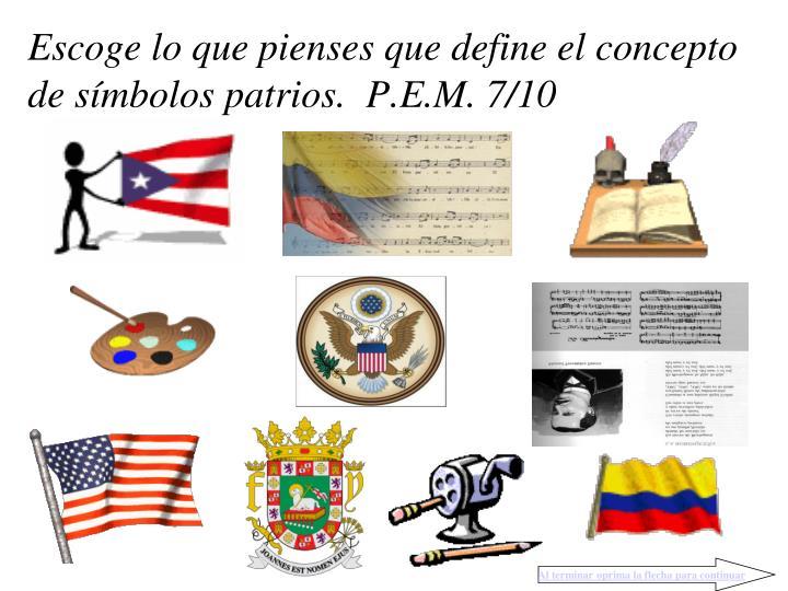 Escoge lo que pienses que define el concepto de símbolos patrios.  P.E.M. 7/10