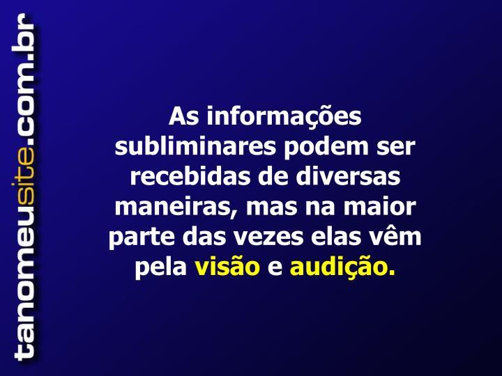 As informações subliminares podem ser recebidas de diversas maneiras, mas na maior parte das vezes elas vêm  pela