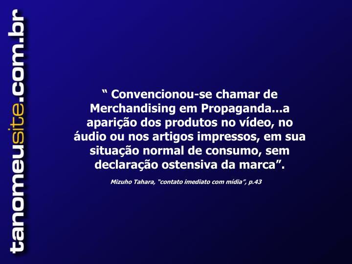 """"""" Convencionou-se chamar de Merchandising em Propaganda...a aparição dos produtos no vídeo, no áudio ou nos artigos impressos, em sua situação normal de consumo, sem declaração ostensiva da marca""""."""