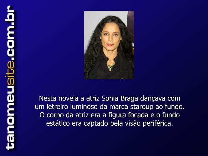 Nesta novela a atriz Sonia Braga dançava com um letreiro luminoso da marca staroup ao fundo.