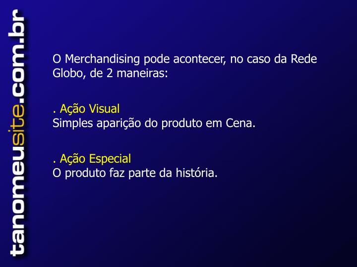 O Merchandising pode acontecer, no caso da Rede Globo, de 2 maneiras: