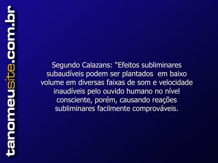 """Segundo Calazans: """"Efeitos subliminares subaudíveis podem ser plantados  em baixo volume em diversas faixas de som e velocidade inaudíveis pelo ouvido humano no nível consciente, porém, causando reações subliminares facilmente comprováveis."""