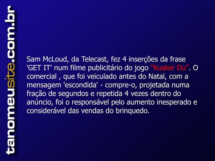 Sam McLoud, da Telecast, fez 4 inserções da frase 'GET IT' num filme publicitário do jogo