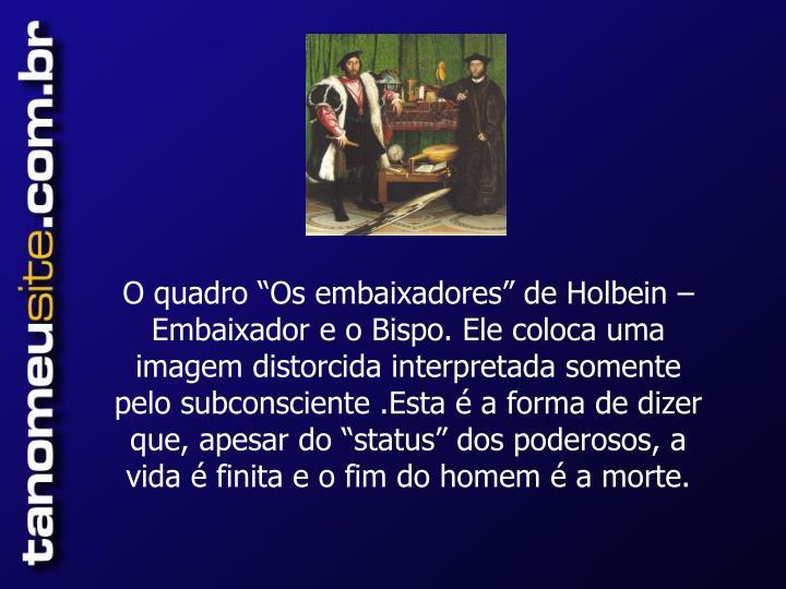 """O quadro """"Os embaixadores"""" de Holbein – Embaixador e o Bispo. Ele coloca uma imagem distorcida interpretada somente pelo subconsciente .Esta é a forma de dizer que, apesar do """"status"""" dos poderosos, a vida é finita e o fim do homem é a morte."""