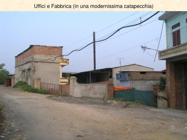 Uffici e Fabbrica (in una modernissima catapecchia)