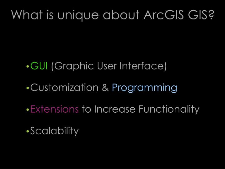 What is unique about ArcGIS GIS?
