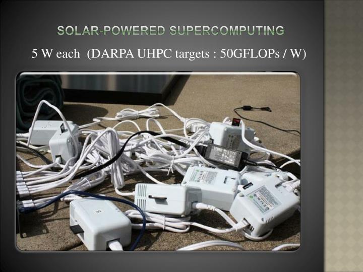 5 W each  (DARPA UHPC targets : 50GFLOPs / W)