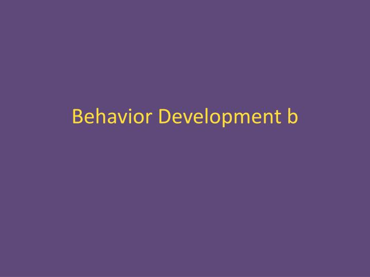 Behavior development b