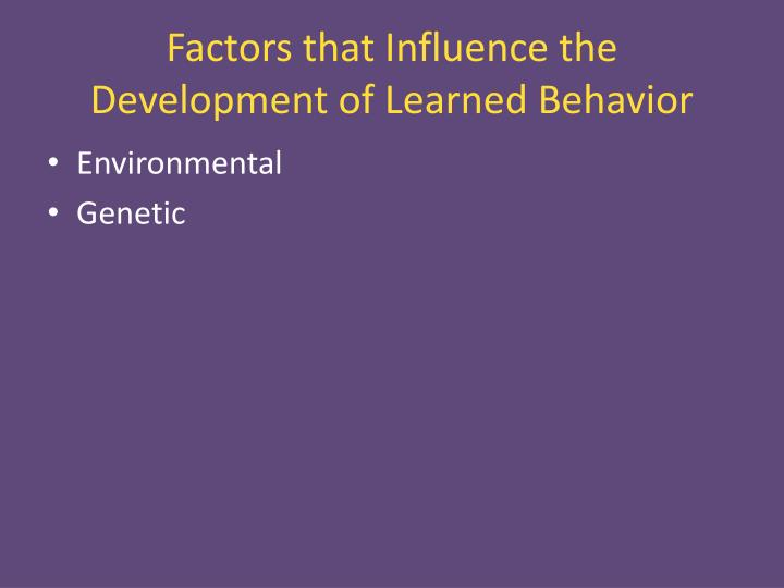 Factors that Influence the Development of Learned Behavior