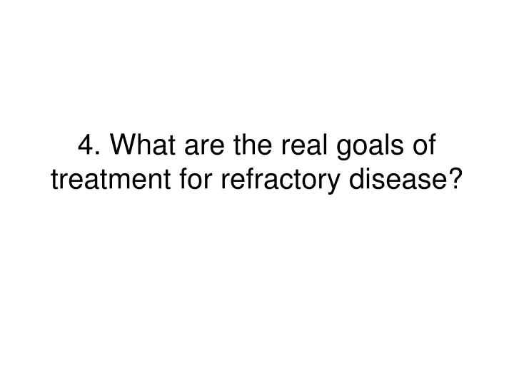 4. What are the real goals of treatment for refractory disease?