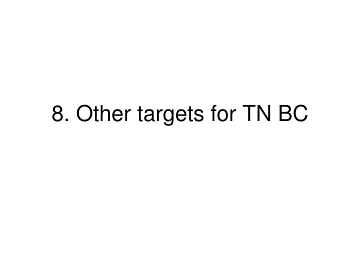 8. Other targets for TN BC