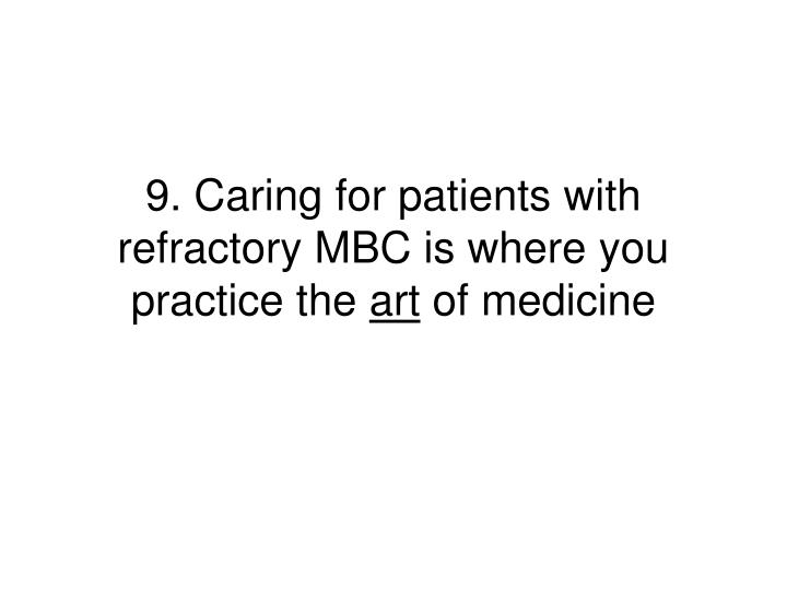 9. Caring for patients with refractory MBC is where you practice the