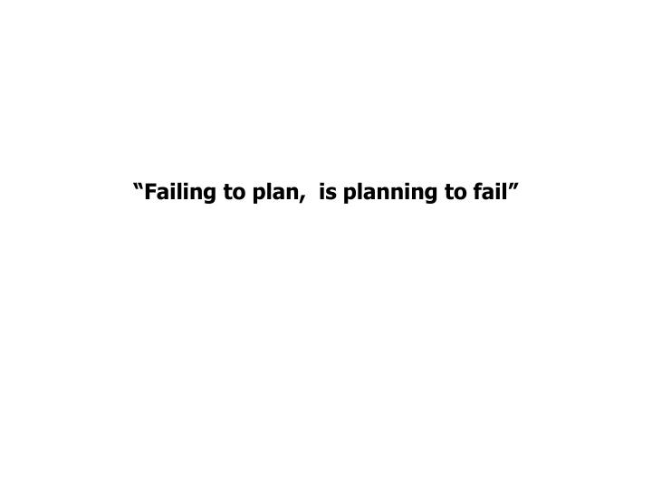 """""""Failing to plan,  is planning to fail"""""""