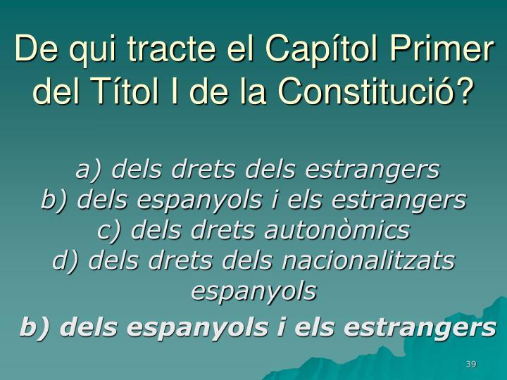 De qui tracte el Capítol Primer del Títol I de la Constitució?