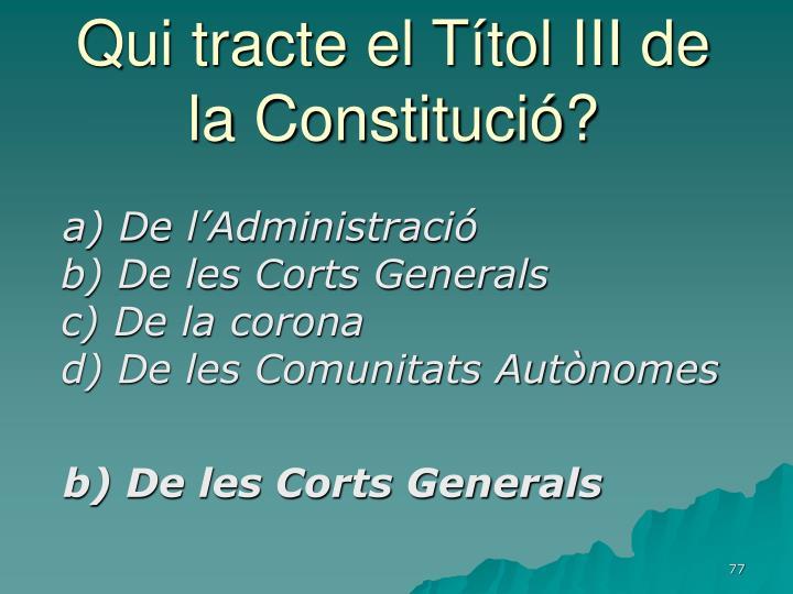 Qui tracte el Títol III de la Constitució?