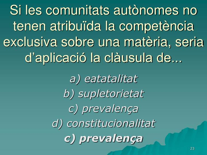 Si les comunitats autònomes no tenen atribuïda la competència exclusiva sobre una matèria, seria d'aplicació la clàusula de...