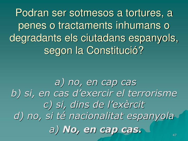 Podran ser sotmesos a tortures, a penes o tractaments inhumans o degradants els ciutadans espanyols, segon la Constitució?