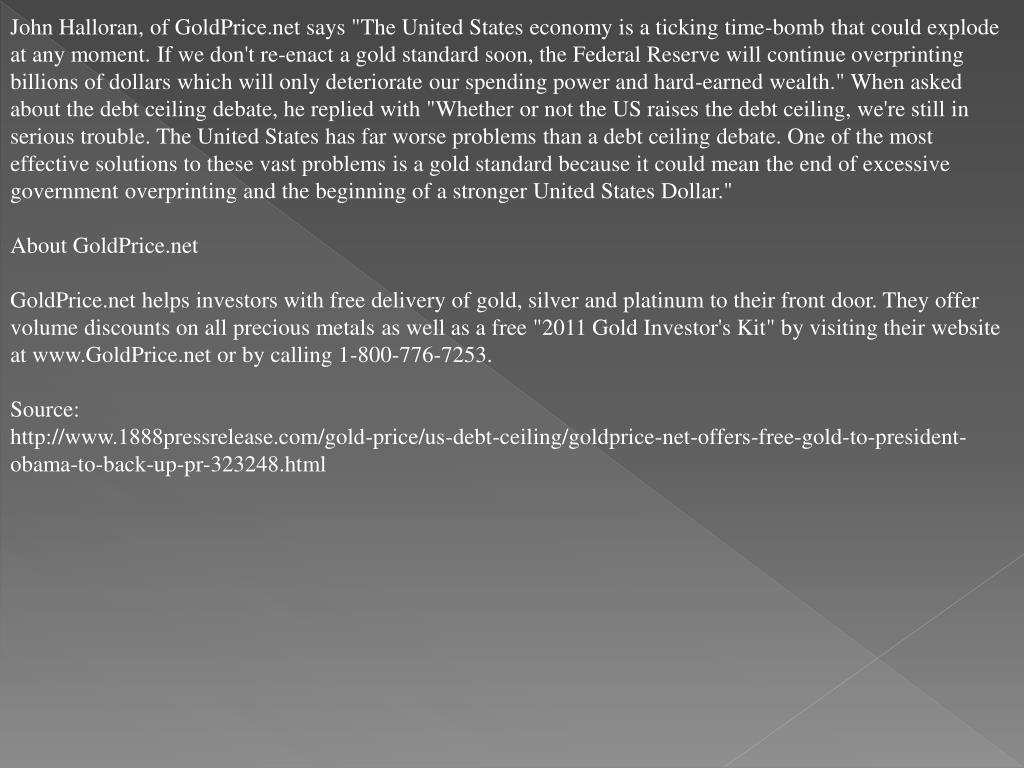 """John Halloran, of GoldPrice.net says """"The United States economy is a ticking time-bomb that could explode at any moment. If we don't re-enact a gold standard soon, the Federal Reserve will continue overprinting billions of dollars which will only deteriorate our spending power and hard-earned wealth."""" When asked about the debt ceiling debate, he replied with """"Whether or not the US raises the debt ceiling, we're still in serious trouble. The United States has far worse problems than a debt ceiling debate. One of the most effective solutions to these vast problems is a gold standard because it could mean the end of excessive government overprinting and the beginning of a stronger United States Dollar."""""""