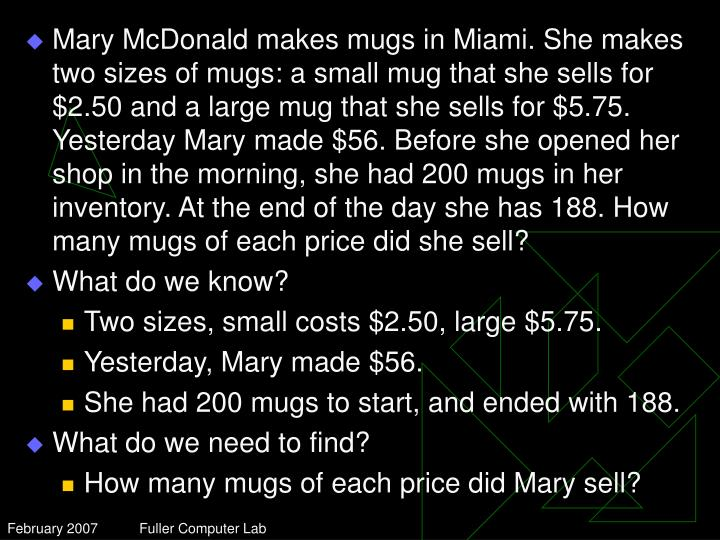 Mary McDonald makes mugs in Miami. She makes two sizes of mugs: a small mug that she sells for $2.50 and a large mug that she sells for $5.75. Yesterday Mary made $56. Before she opened her shop in the morning, she had 200 mugs in her inventory. At the end of the day she has 188. How many mugs of each price did she sell?