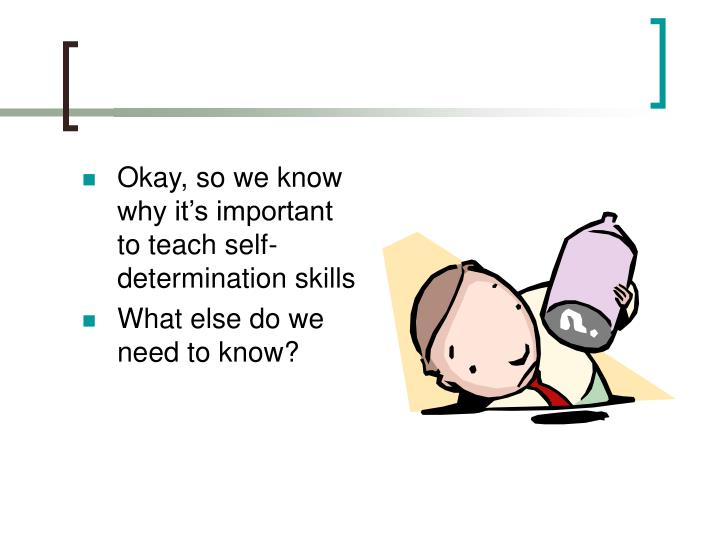 Okay, so we know why it's important to teach self-determination skills