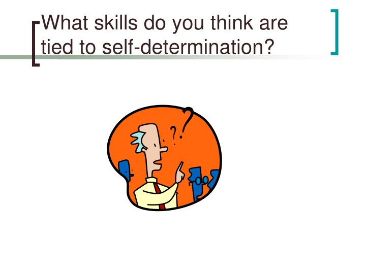 What skills do you think are tied to self-determination?