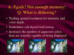 a egads not enough memory q what is dithering