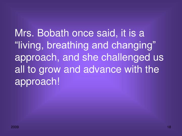"Mrs. Bobath once said, it is a ""living, breathing and changing"" approach, and she challenged us all to grow and advance with the approach!"