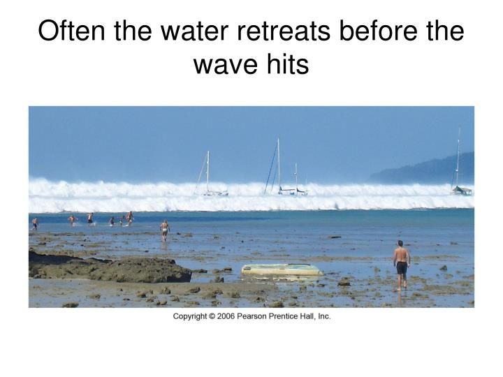 Often the water retreats before the wave hits