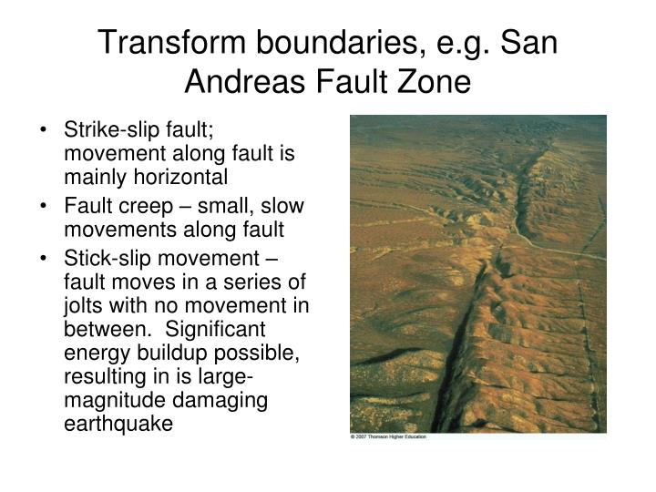 Transform boundaries, e.g. San Andreas Fault Zone